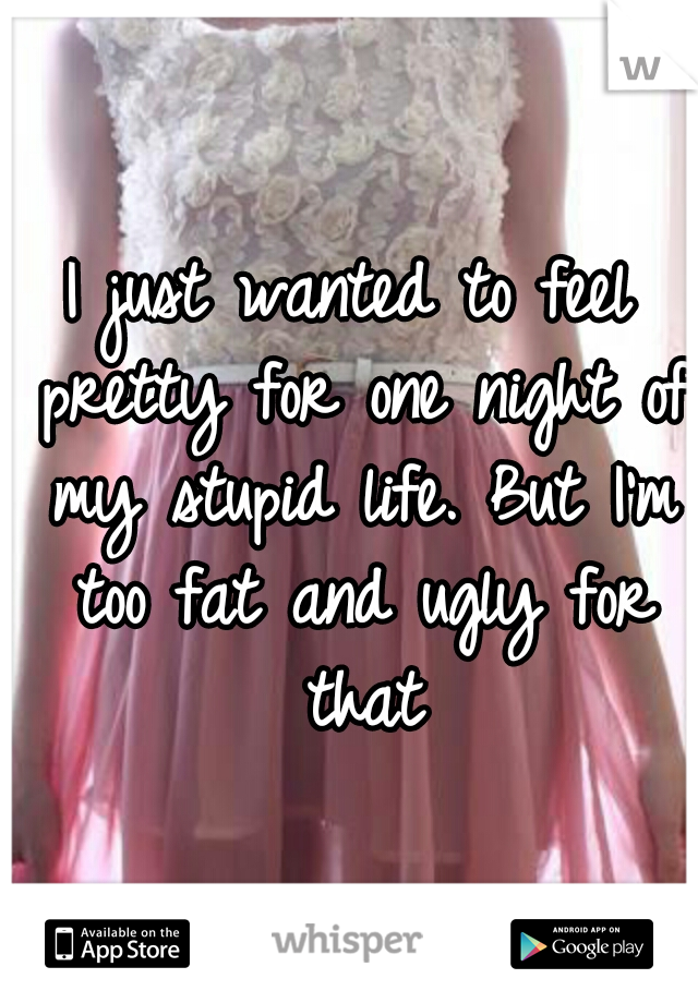 I just wanted to feel pretty for one night of my stupid life. But I'm too fat and ugly for that