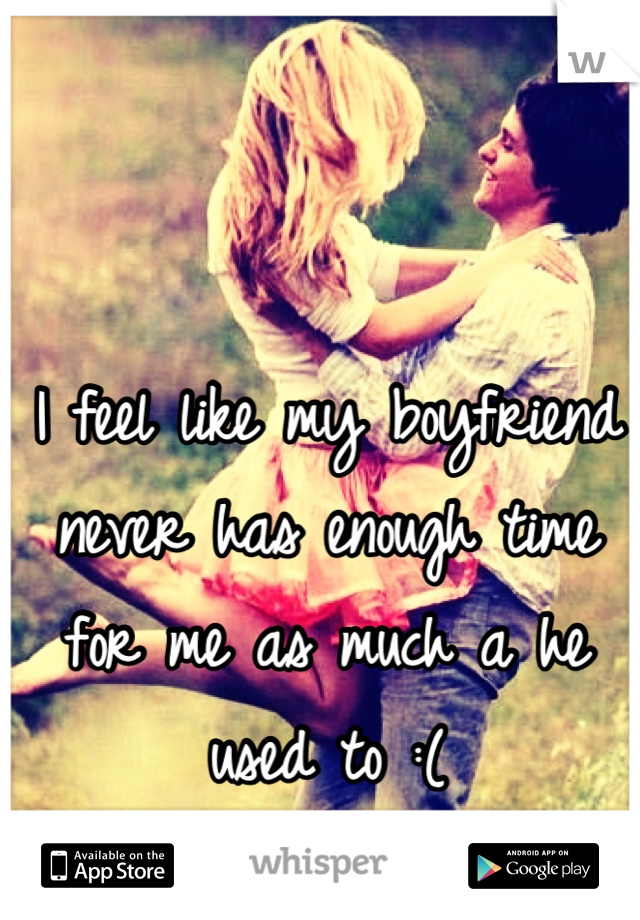 I feel like my boyfriend never has enough time for me as much a he used to :(