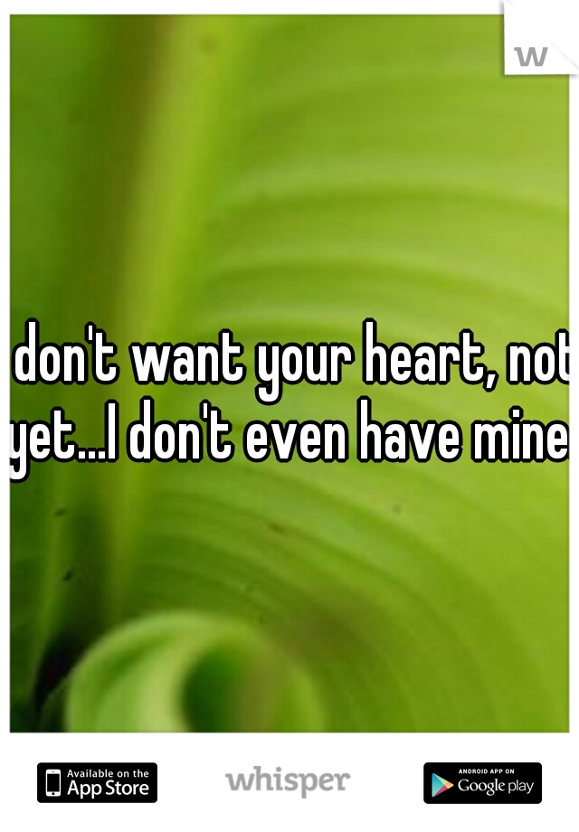 I don't want your heart, not yet...I don't even have mine.