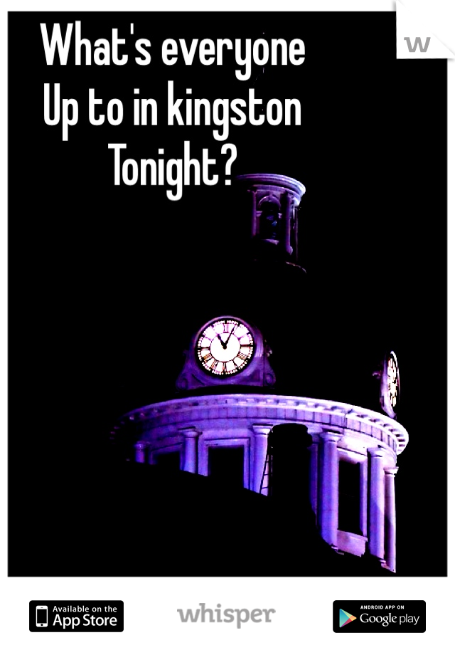 What's everyone  Up to in kingston  Tonight?
