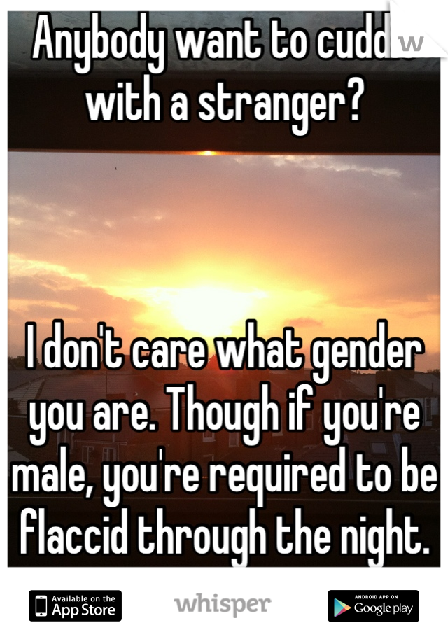 Anybody want to cuddle with a stranger?    I don't care what gender you are. Though if you're male, you're required to be flaccid through the night. Lol