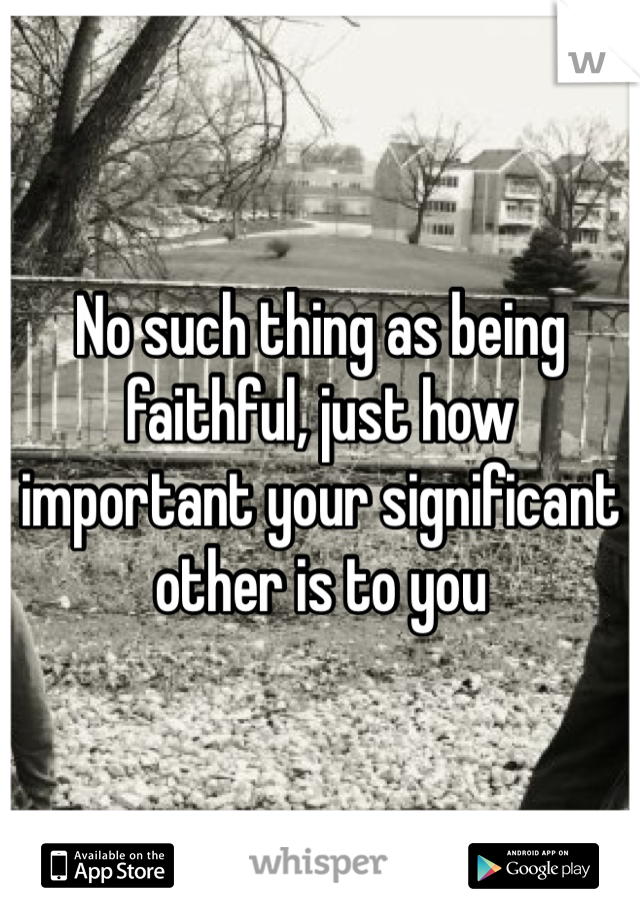 No such thing as being faithful, just how important your significant other is to you