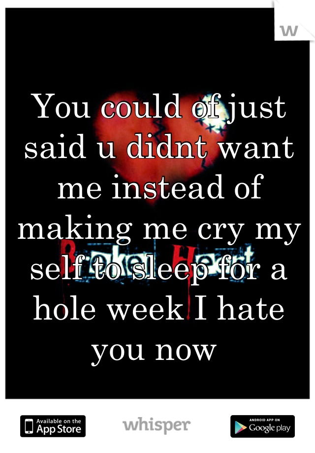 You could of just said u didnt want me instead of making me cry my self to sleep for a hole week I hate you now