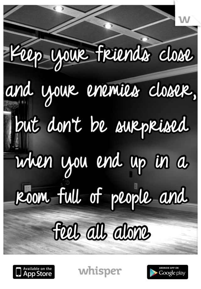 Keep your friends close and your enemies closer, but don't be surprised when you end up in a room full of people and feel all alone
