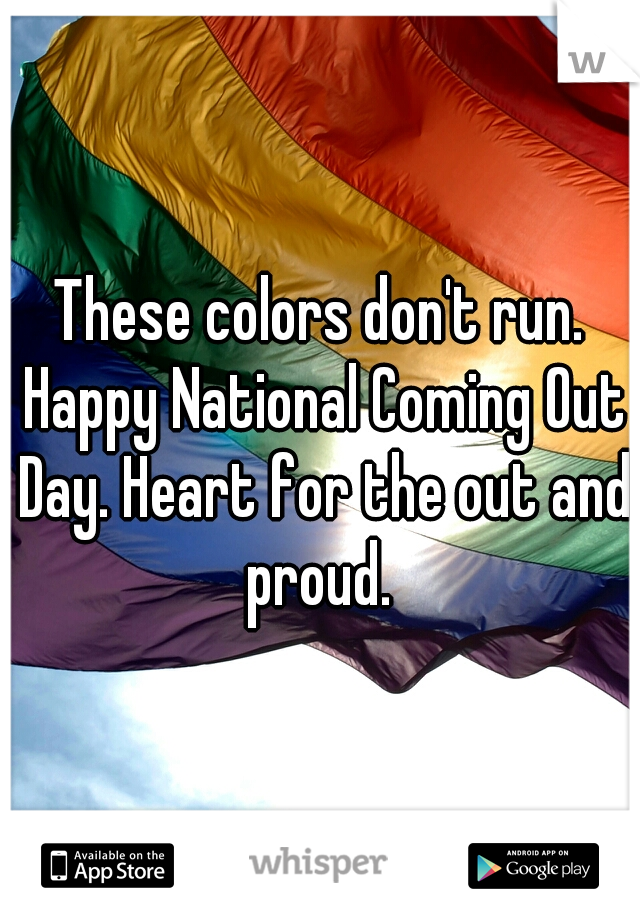 These colors don't run. Happy National Coming Out Day. Heart for the out and proud.