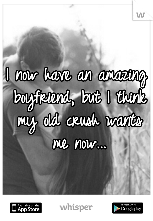 I now have an amazing boyfriend, but I think my old crush wants me now...