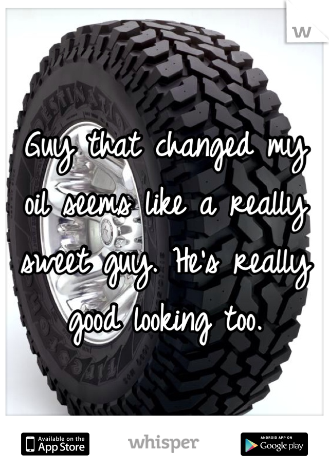 Guy that changed my oil seems like a really sweet guy. He's really good looking too.