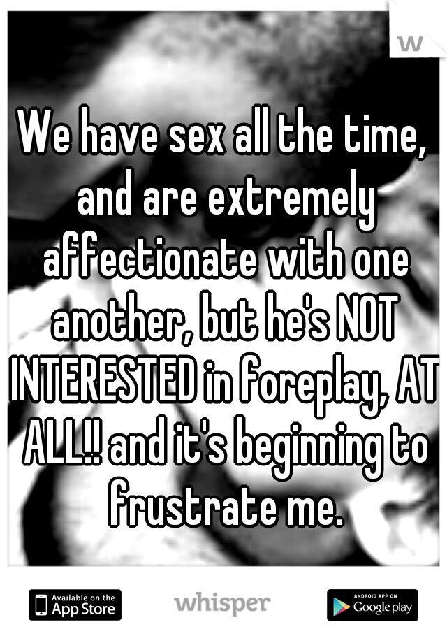 We have sex all the time, and are extremely affectionate with one another, but he's NOT INTERESTED in foreplay, AT ALL!! and it's beginning to frustrate me.