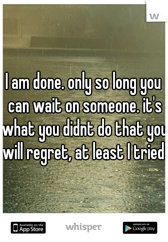 I am done. only so long you can wait on someone. it's what you didnt do that you will regret, at least I tried!