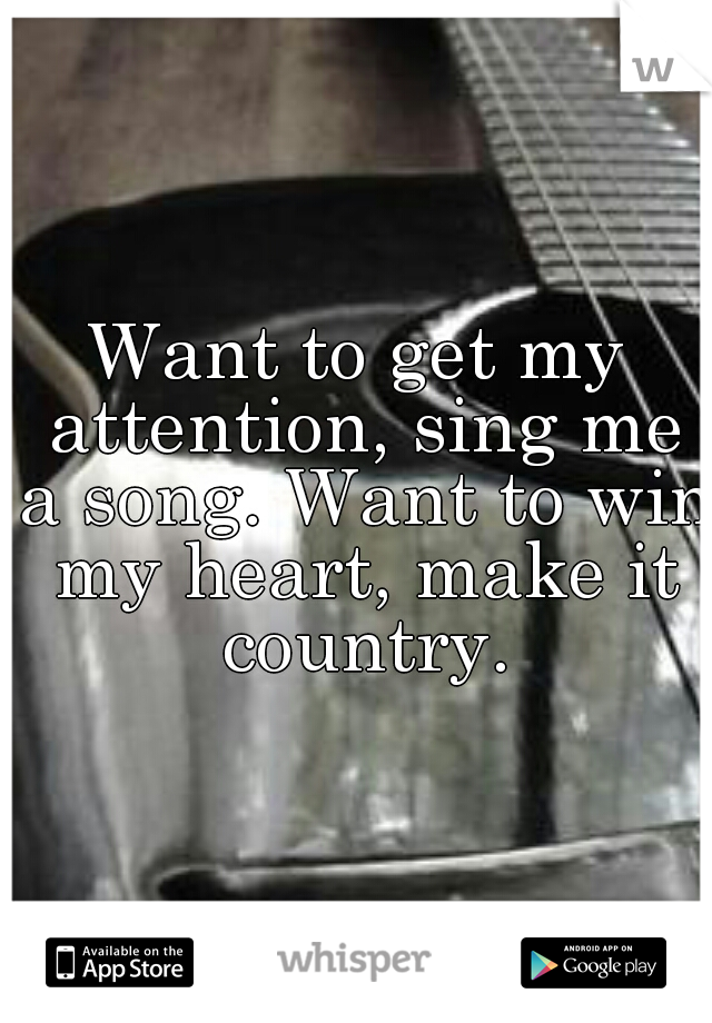 Want to get my attention, sing me a song. Want to win my heart, make it country.