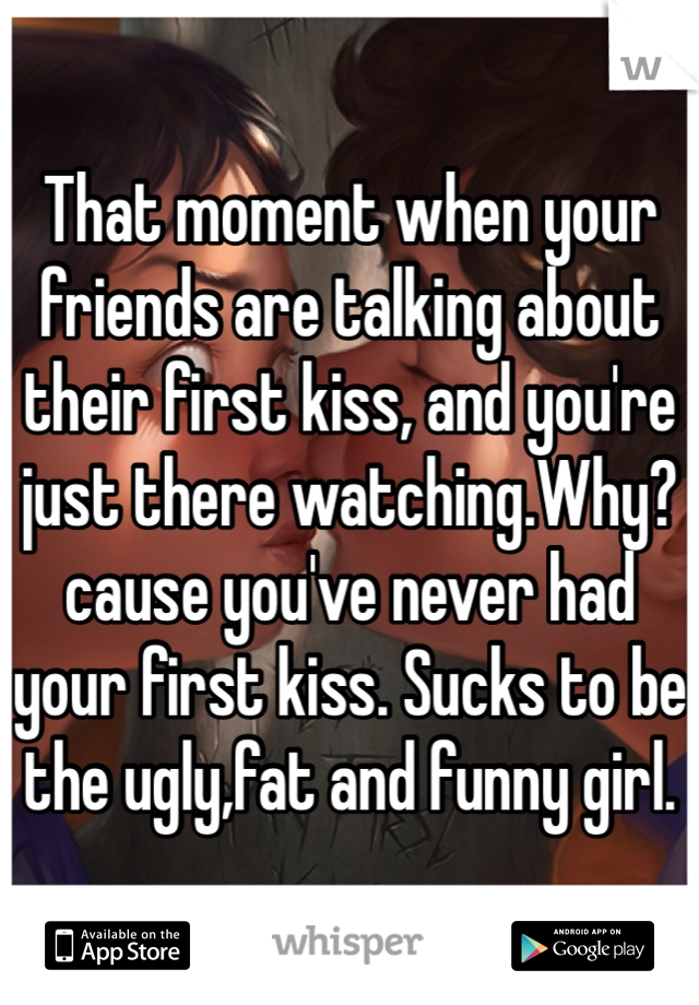 That moment when your friends are talking about their first kiss, and you're just there watching.Why? cause you've never had your first kiss. Sucks to be the ugly,fat and funny girl.