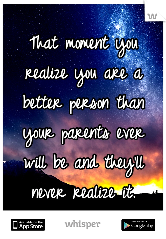 That moment you  realize you are a  better person than  your parents ever  will be and they'll  never realize it.