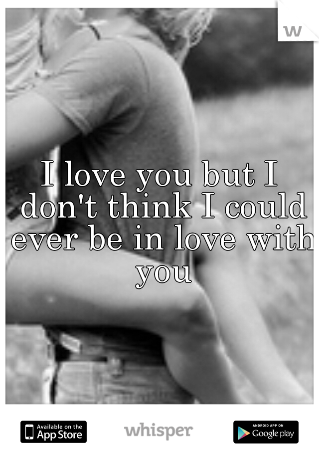 I love you but I don't think I could ever be in love with you