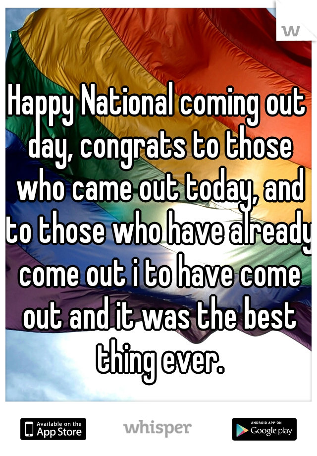 Happy National coming out day, congrats to those who came out today, and to those who have already come out i to have come out and it was the best thing ever.