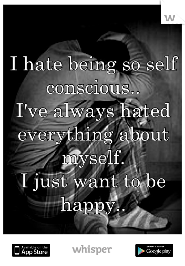 I hate being so self conscious..  I've always hated everything about myself.  I just want to be happy..