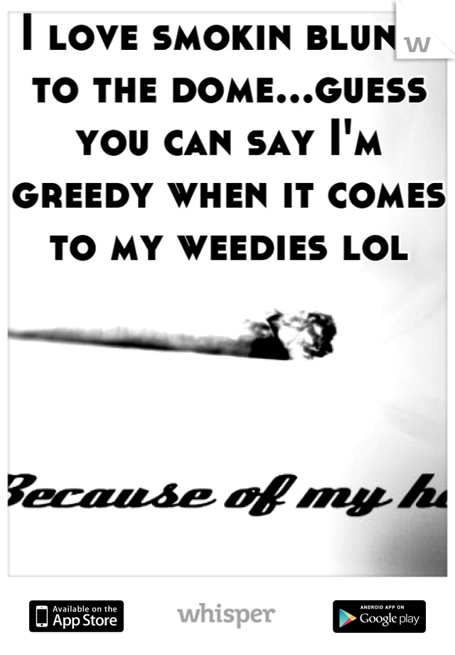 I love smokin blunts to the dome...guess you can say I'm greedy when it comes to my weedies lol