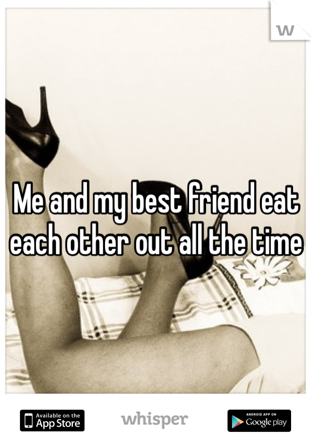 Me and my best friend eat each other out all the time