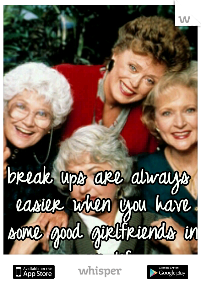 break ups are always easier when you have some good girlfriends in your life