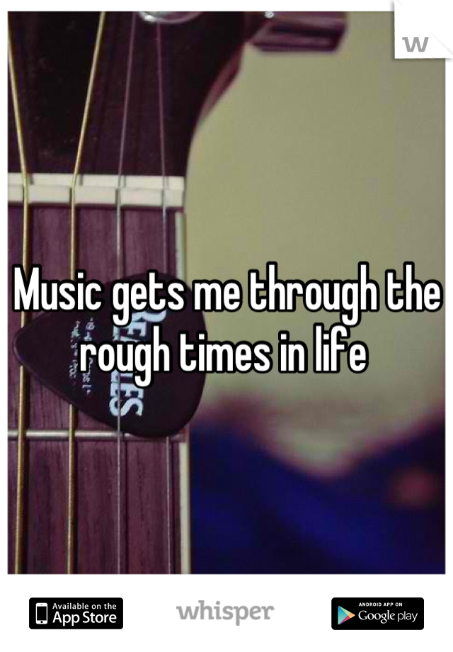 Music gets me through the rough times in life