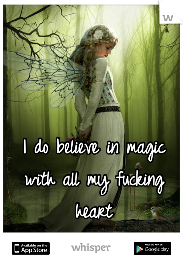 I do believe in magic with all my fucking heart