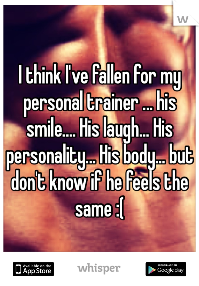 I think I've fallen for my personal trainer ... his smile.... His laugh... His personality... His body... but don't know if he feels the same :(