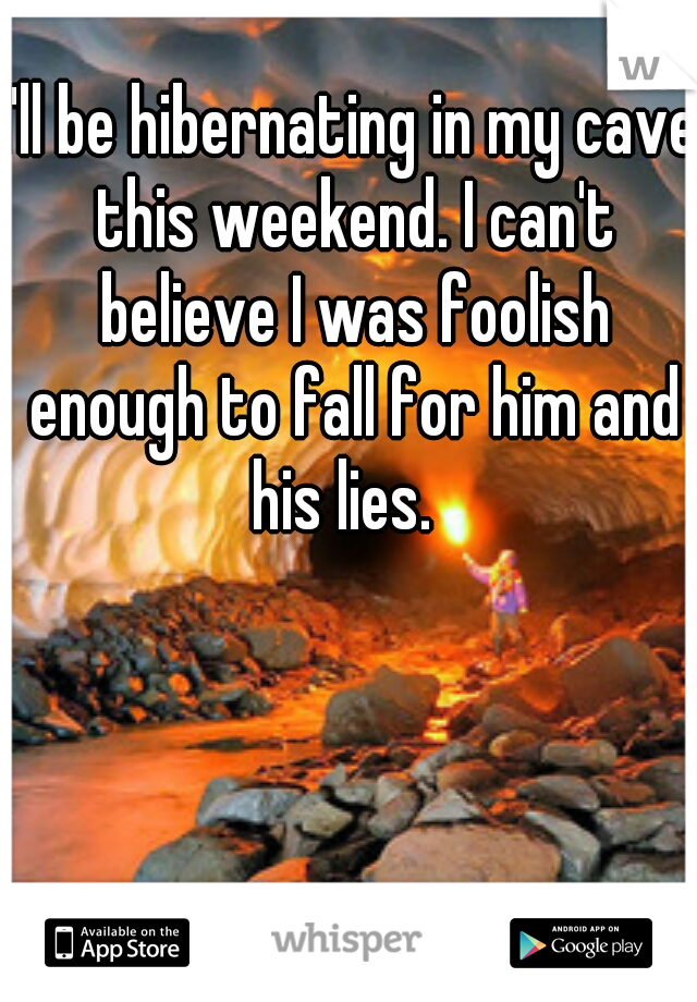 I'll be hibernating in my cave this weekend. I can't believe I was foolish enough to fall for him and his lies.