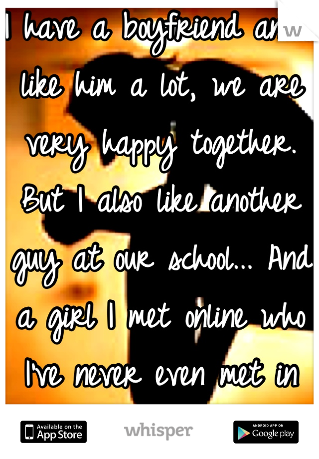 I have a boyfriend and I like him a lot, we are very happy together. But I also like another guy at our school... And a girl I met online who I've never even met in person before.