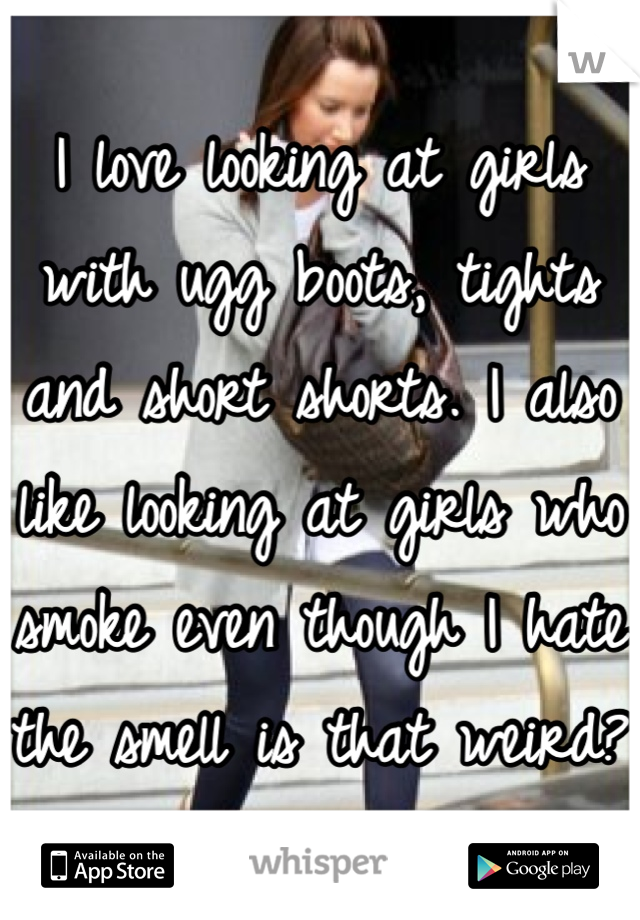 I love looking at girls with ugg boots, tights and short shorts. I also like looking at girls who smoke even though I hate the smell is that weird?