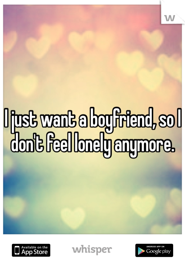 I just want a boyfriend, so I don't feel lonely anymore.