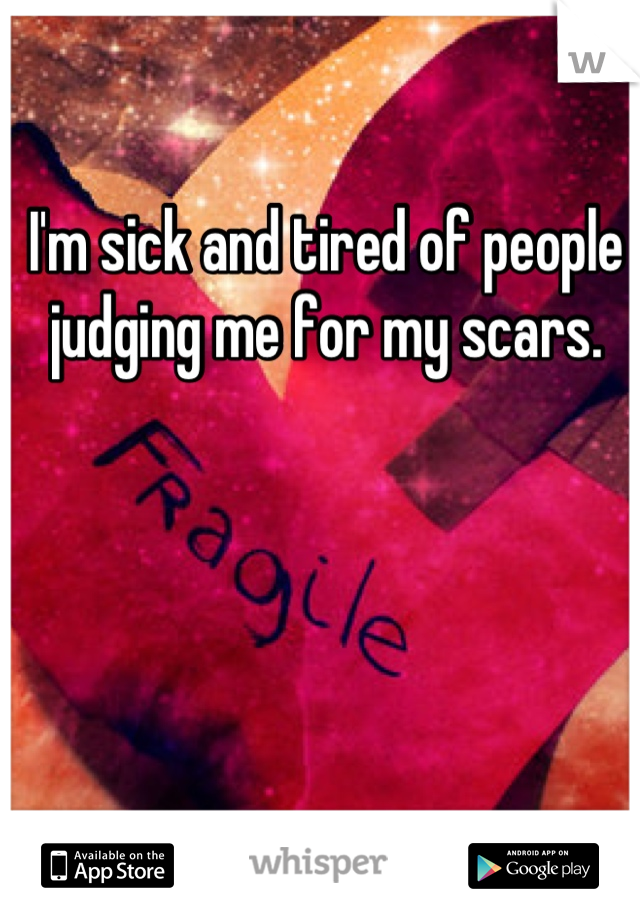 I'm sick and tired of people judging me for my scars.