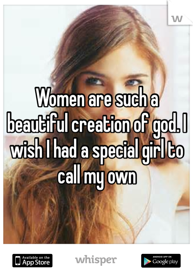 Women are such a beautiful creation of god. I wish I had a special girl to call my own