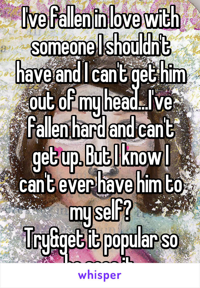 I've fallen in love with someone I shouldn't have and I can't get him out of my head...I've fallen hard and can't get up. But I know I can't ever have him to my self😣 Try&get it popular so he sees it.