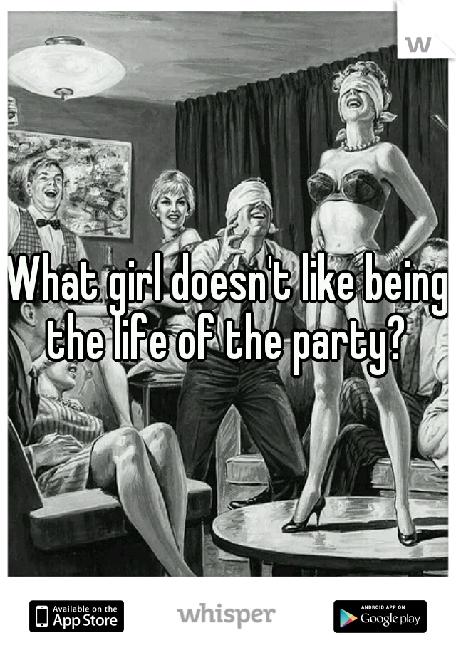 What girl doesn't like being the life of the party?