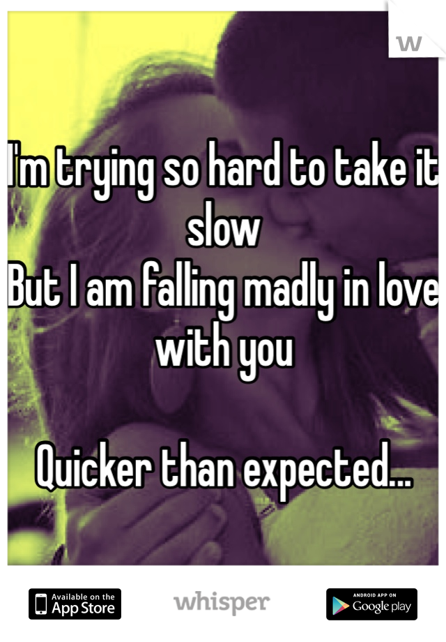 I'm trying so hard to take it slow But I am falling madly in love with you   Quicker than expected...