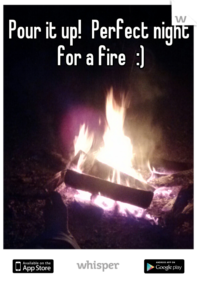 Pour it up! Perfect night for a fire :)