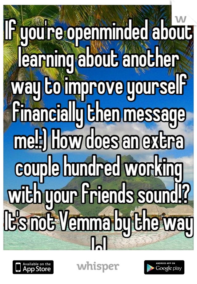 If you're openminded about learning about another way to improve yourself financially then message me!:) How does an extra couple hundred working with your friends sound!? It's not Vemma by the way lol
