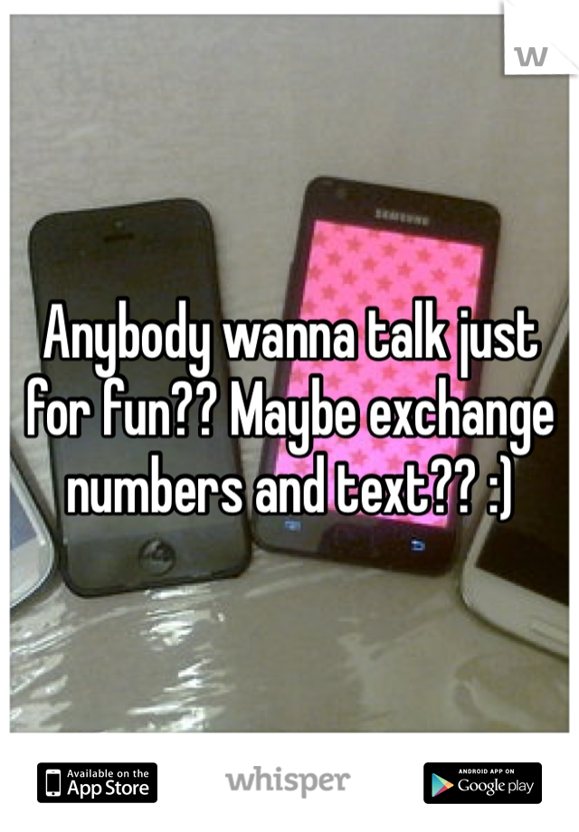 Anybody wanna talk just for fun?? Maybe exchange numbers and text?? :)