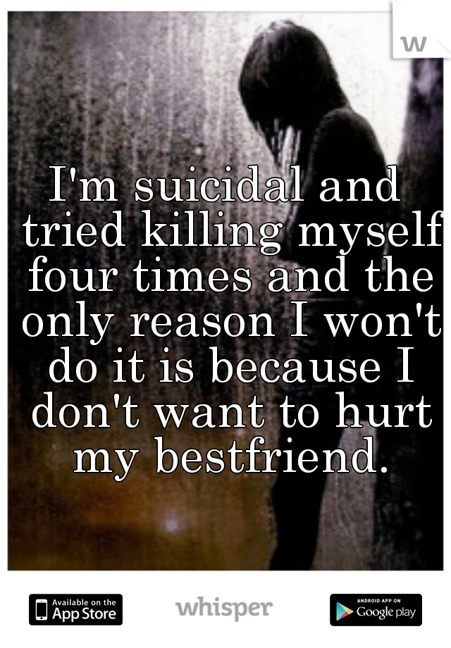 I'm suicidal and tried killing myself four times and the only reason I won't do it is because I don't want to hurt my bestfriend.