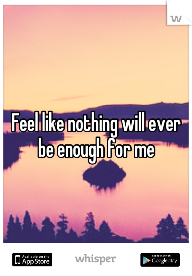 Feel like nothing will ever be enough for me