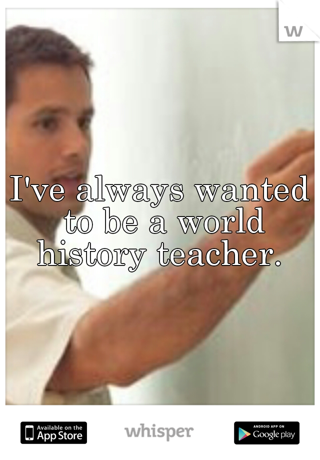 I've always wanted to be a world history teacher.