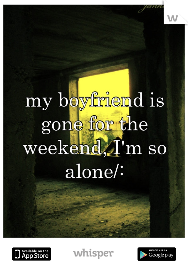 my boyfriend is gone for the weekend, I'm so alone/: