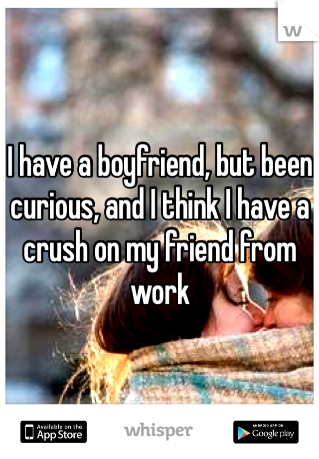 I have a boyfriend, but been curious, and I think I have a crush on my friend from work