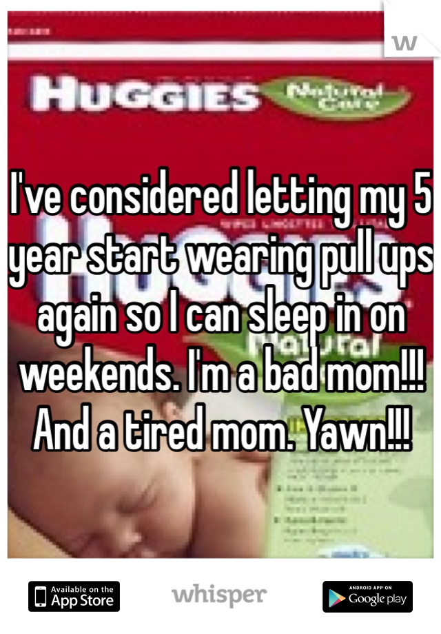 I've considered letting my 5 year start wearing pull ups again so I can sleep in on weekends. I'm a bad mom!!! And a tired mom. Yawn!!!
