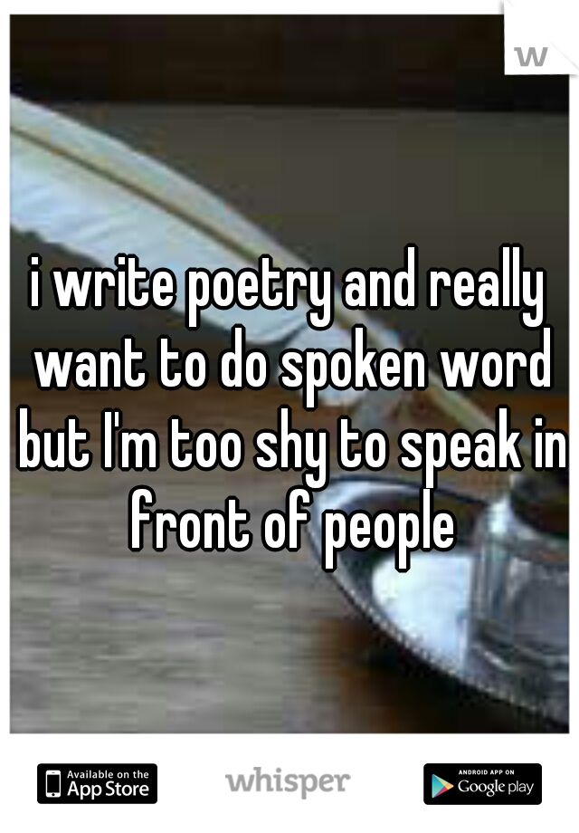 i write poetry and really want to do spoken word but I'm too shy to speak in front of people
