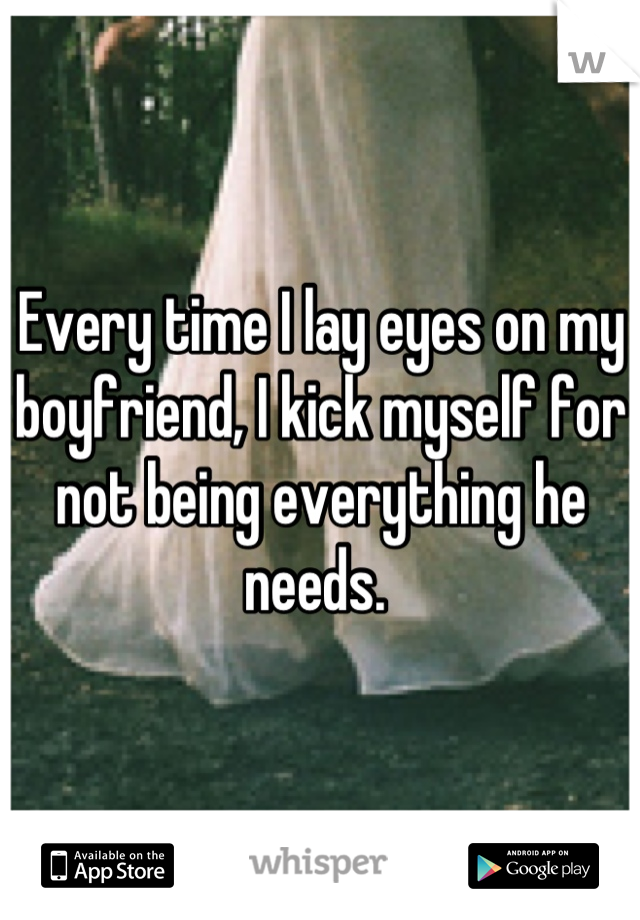 Every time I lay eyes on my boyfriend, I kick myself for not being everything he needs.