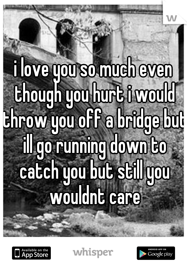 i love you so much even though you hurt i would throw you off a bridge but ill go running down to catch you but still you wouldnt care