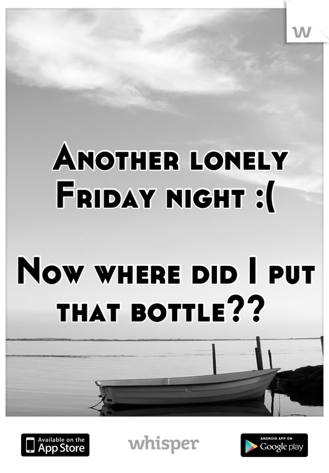 Another lonely Friday night :(   Now where did I put that bottle??