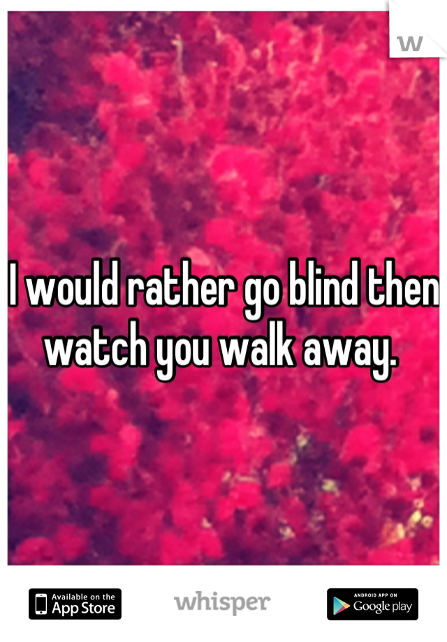 I would rather go blind then watch you walk away.