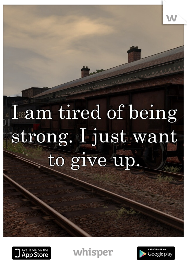 I am tired of being strong. I just want to give up.