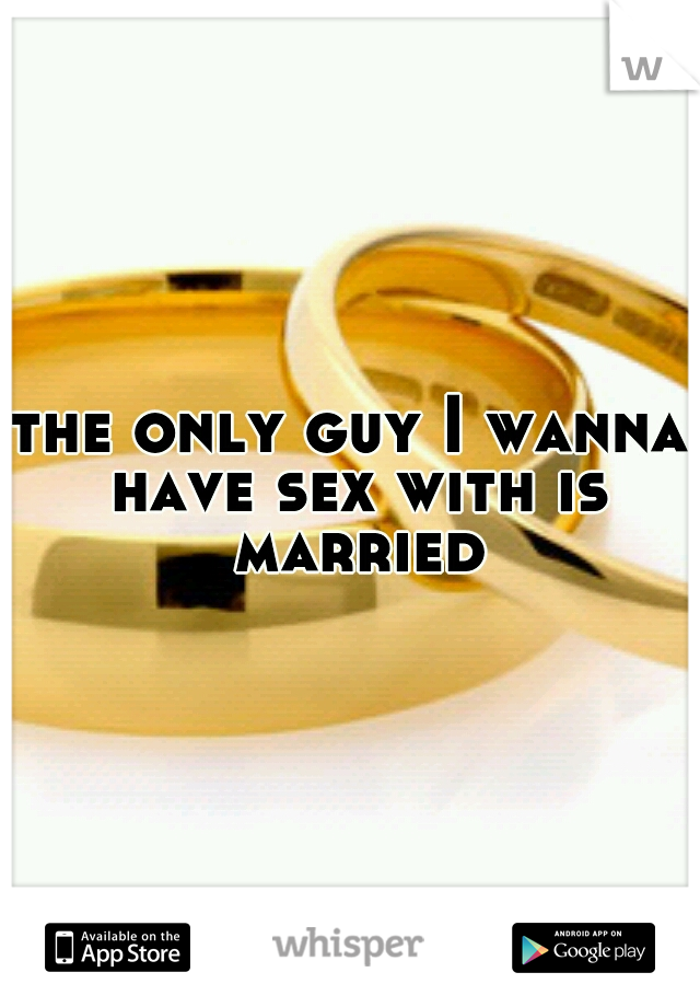 the only guy I wanna have sex with is married